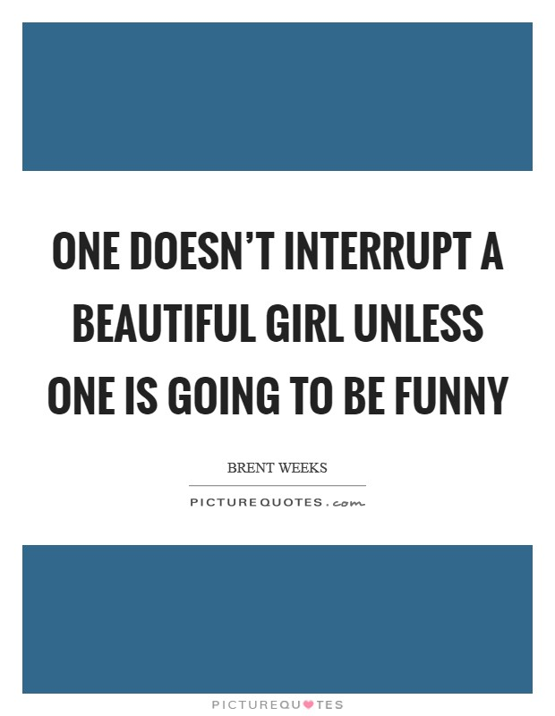 One doesn't interrupt a beautiful girl unless one is going to be funny Picture Quote #1