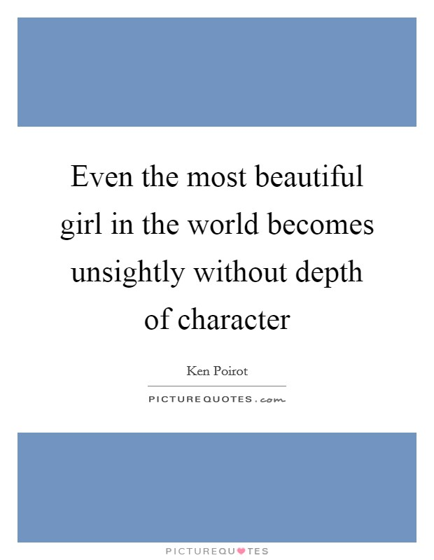 Even the most beautiful girl in the world becomes unsightly without depth of character Picture Quote #1