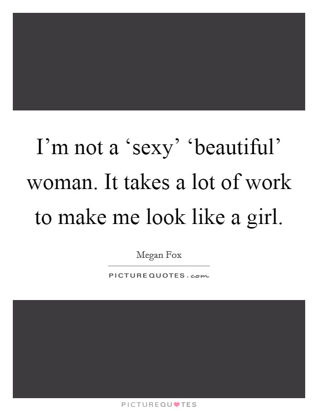I'm not a 'sexy' 'beautiful' woman. It takes a lot of work to make me look like a girl Picture Quote #1