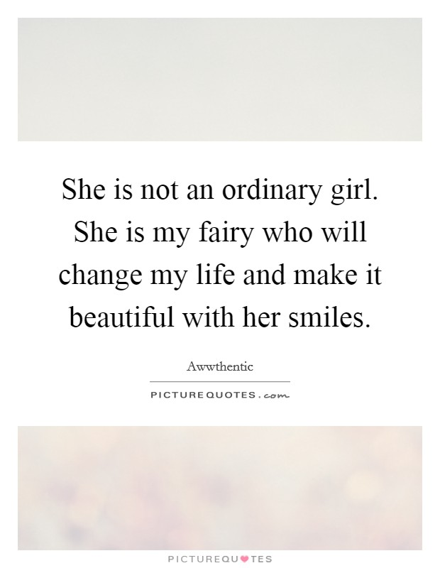 She is not an ordinary girl. She is my fairy who will change my life and make it beautiful with her smiles Picture Quote #1