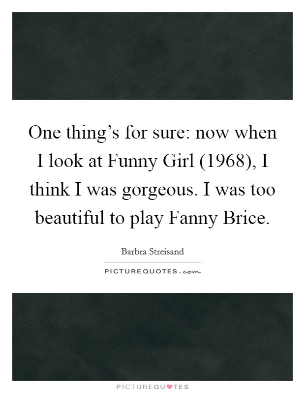 One thing's for sure: now when I look at Funny Girl (1968), I think I was gorgeous. I was too beautiful to play Fanny Brice Picture Quote #1