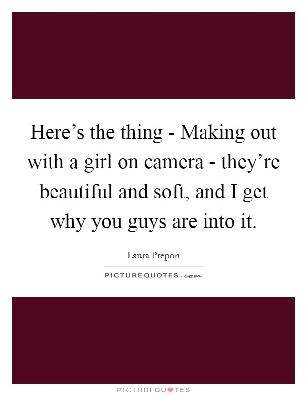 Here's the thing - Making out with a girl on camera - they're beautiful and soft, and I get why you guys are into it Picture Quote #1