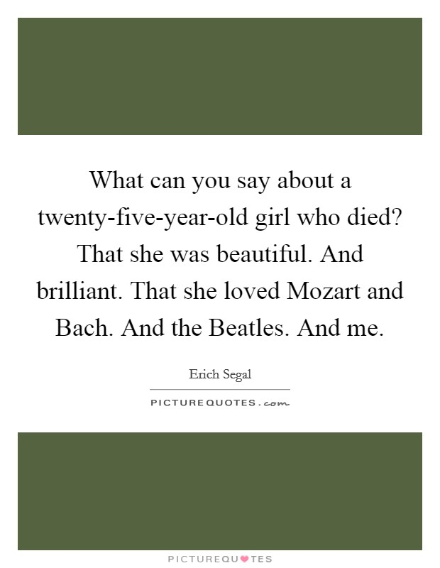 What can you say about a twenty-five-year-old girl who died? That she was beautiful. And brilliant. That she loved Mozart and Bach. And the Beatles. And me Picture Quote #1