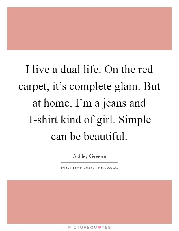 I live a dual life. On the red carpet, it's complete glam. But at home, I'm a jeans and T-shirt kind of girl. Simple can be beautiful Picture Quote #1