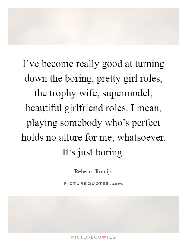 I've become really good at turning down the boring, pretty girl roles, the trophy wife, supermodel, beautiful girlfriend roles. I mean, playing somebody who's perfect holds no allure for me, whatsoever. It's just boring Picture Quote #1