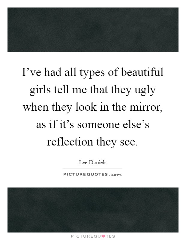 I've had all types of beautiful girls tell me that they ugly when they look in the mirror, as if it's someone else's reflection they see Picture Quote #1