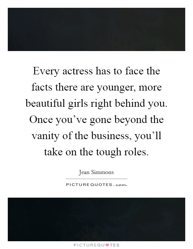 Every actress has to face the facts there are younger, more beautiful girls right behind you. Once you've gone beyond the vanity of the business, you'll take on the tough roles Picture Quote #1