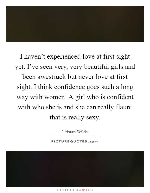 I haven't experienced love at first sight yet. I've seen very, very beautiful girls and been awestruck but never love at first sight. I think confidence goes such a long way with women. A girl who is confident with who she is and she can really flaunt that is really sexy Picture Quote #1