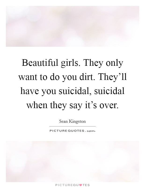 Beautiful girls. They only want to do you dirt. They'll have you suicidal, suicidal when they say it's over Picture Quote #1
