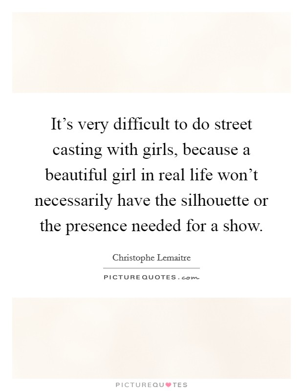 It's very difficult to do street casting with girls, because a beautiful girl in real life won't necessarily have the silhouette or the presence needed for a show Picture Quote #1