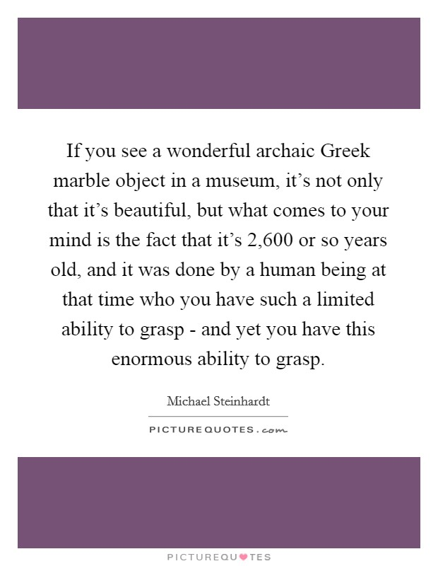 If you see a wonderful archaic Greek marble object in a museum, it's not only that it's beautiful, but what comes to your mind is the fact that it's 2,600 or so years old, and it was done by a human being at that time who you have such a limited ability to grasp - and yet you have this enormous ability to grasp Picture Quote #1