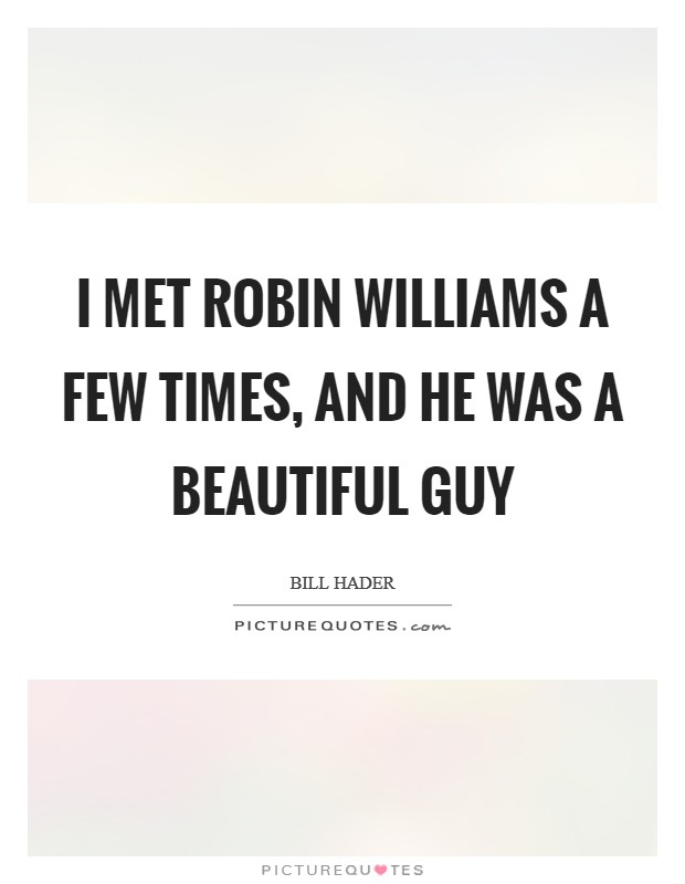 I met Robin Williams a few times, and he was a beautiful guy Picture Quote #1