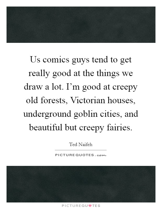 Us comics guys tend to get really good at the things we draw a lot. I'm good at creepy old forests, Victorian houses, underground goblin cities, and beautiful but creepy fairies Picture Quote #1