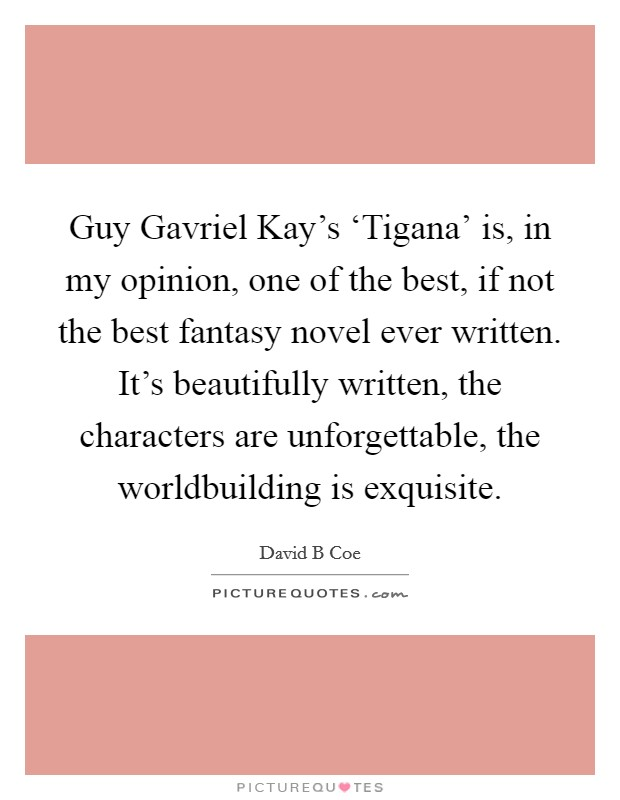 Guy Gavriel Kay's 'Tigana' is, in my opinion, one of the best, if not the best fantasy novel ever written. It's beautifully written, the characters are unforgettable, the worldbuilding is exquisite Picture Quote #1