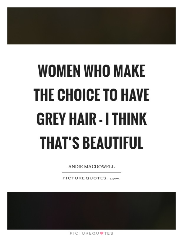 Women who make the choice to have grey hair - I think that's beautiful Picture Quote #1