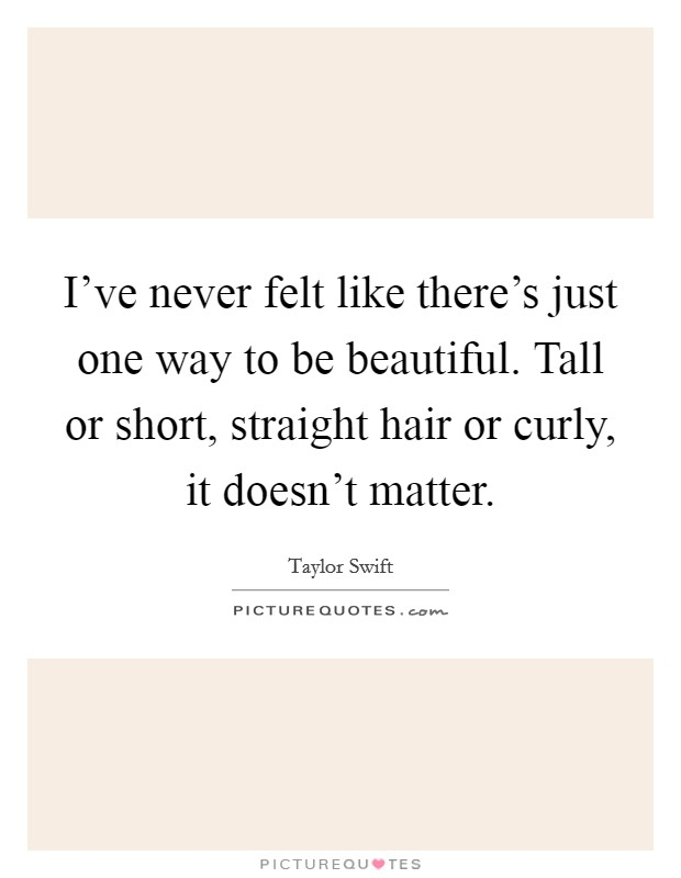 I've never felt like there's just one way to be beautiful. Tall or short, straight hair or curly, it doesn't matter Picture Quote #1