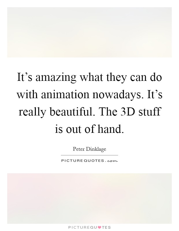 It's amazing what they can do with animation nowadays. It's really beautiful. The 3D stuff is out of hand Picture Quote #1
