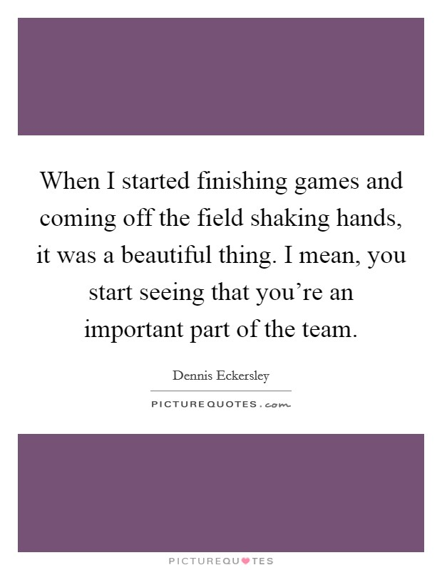 When I started finishing games and coming off the field shaking hands, it was a beautiful thing. I mean, you start seeing that you're an important part of the team Picture Quote #1