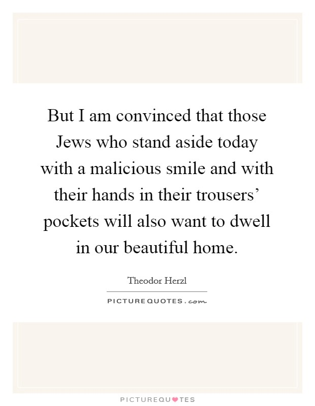 But I am convinced that those Jews who stand aside today with a malicious smile and with their hands in their trousers' pockets will also want to dwell in our beautiful home Picture Quote #1
