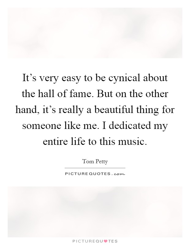 It's very easy to be cynical about the hall of fame. But on the other hand, it's really a beautiful thing for someone like me. I dedicated my entire life to this music Picture Quote #1