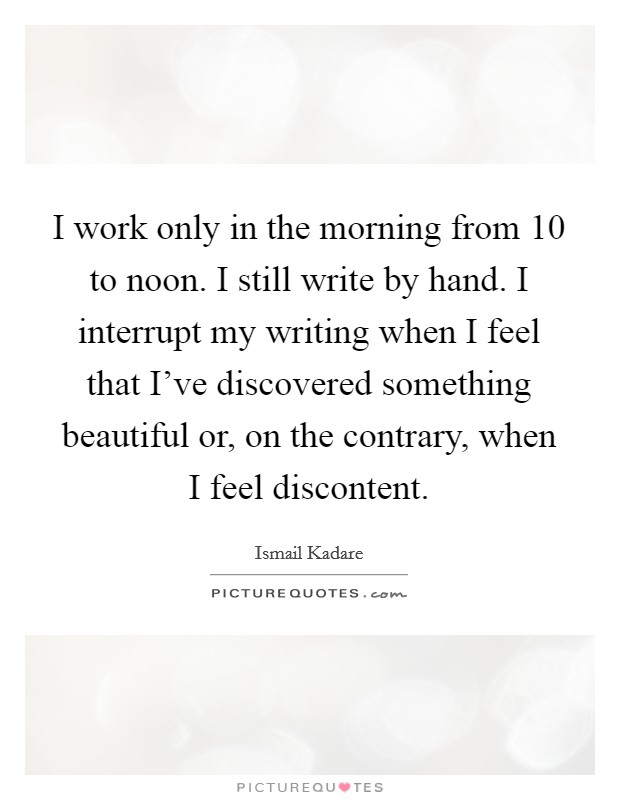 I work only in the morning from 10 to noon. I still write by hand. I interrupt my writing when I feel that I've discovered something beautiful or, on the contrary, when I feel discontent Picture Quote #1