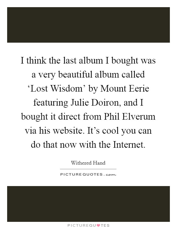 I think the last album I bought was a very beautiful album called 'Lost Wisdom' by Mount Eerie featuring Julie Doiron, and I bought it direct from Phil Elverum via his website. It's cool you can do that now with the Internet Picture Quote #1