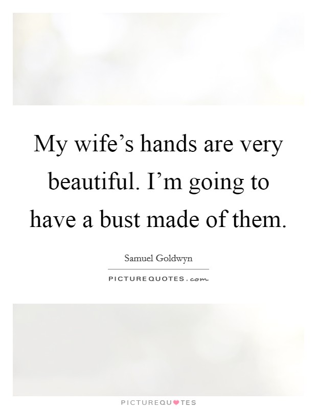 My wife's hands are very beautiful. I'm going to have a bust made of them Picture Quote #1