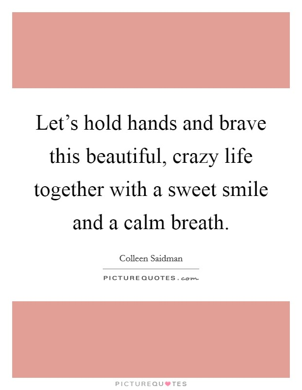 Let's hold hands and brave this beautiful, crazy life together with a sweet smile and a calm breath Picture Quote #1