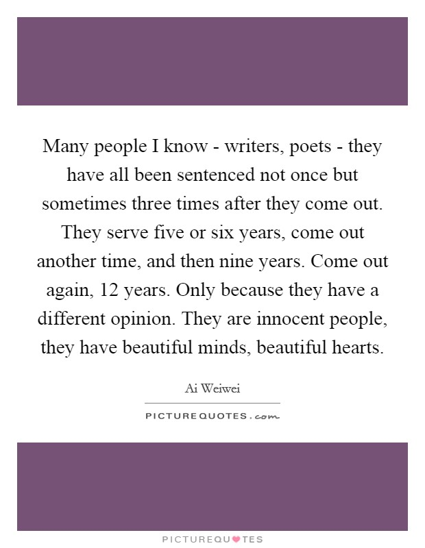 Many people I know - writers, poets - they have all been sentenced not once but sometimes three times after they come out. They serve five or six years, come out another time, and then nine years. Come out again, 12 years. Only because they have a different opinion. They are innocent people, they have beautiful minds, beautiful hearts Picture Quote #1