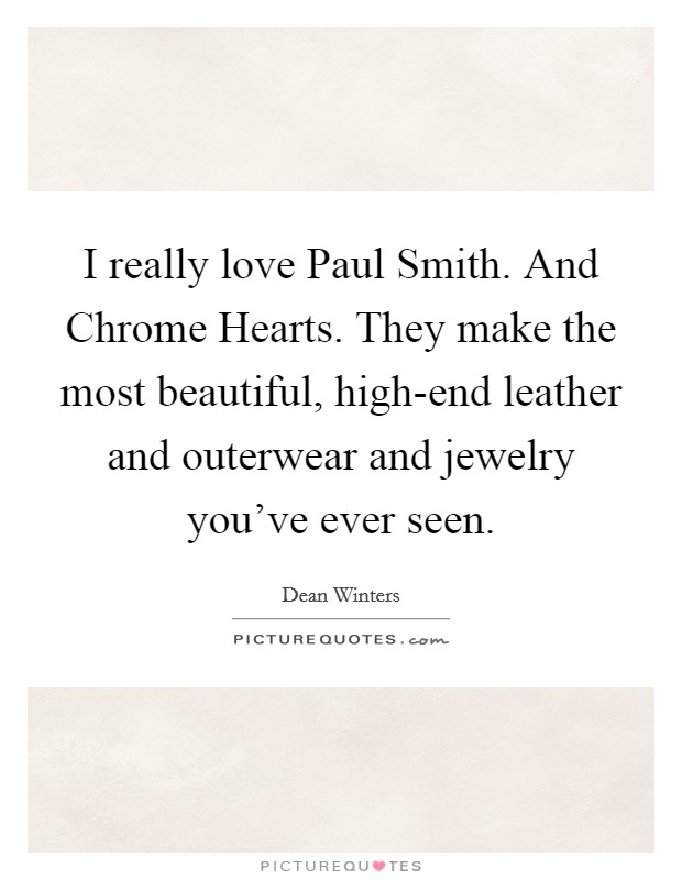 I really love Paul Smith. And Chrome Hearts. They make the most beautiful, high-end leather and outerwear and jewelry you've ever seen Picture Quote #1