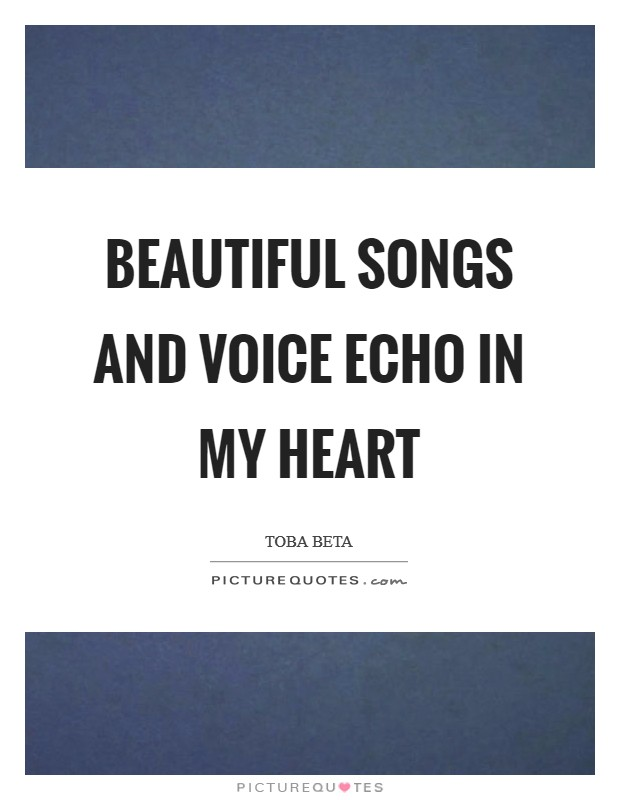 Beautiful songs and voice echo in my heart Picture Quote #1