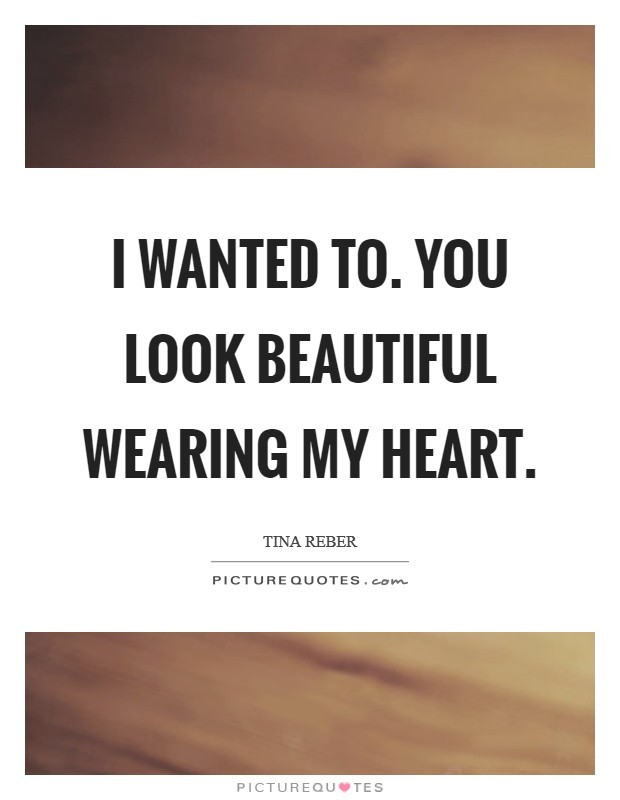 I wanted to. You look beautiful wearing my heart Picture Quote #1