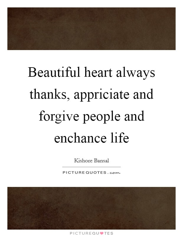 Beautiful heart always thanks, appriciate and forgive people and enchance life Picture Quote #1