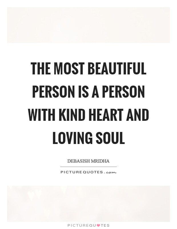 The most beautiful person is a person with kind heart and loving soul Picture Quote #1