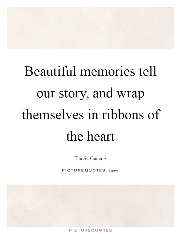 Beautiful memories tell our story, and wrap themselves in ribbons of the heart Picture Quote #1