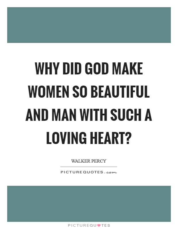 Why did God make women so beautiful and man with such a loving heart? Picture Quote #1