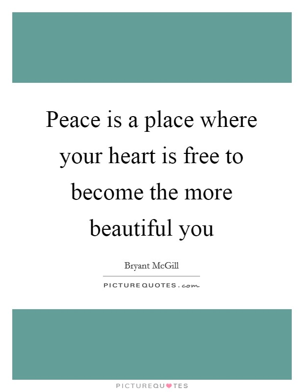 Peace is a place where your heart is free to become the more beautiful you Picture Quote #1