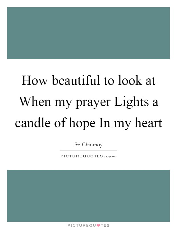 How beautiful to look at When my prayer Lights a candle of hope In my heart Picture Quote #1