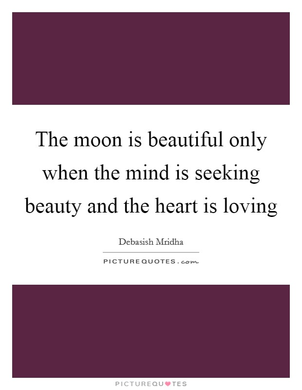 The moon is beautiful only when the mind is seeking beauty and the heart is loving Picture Quote #1