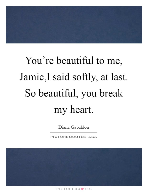 You're beautiful to me, Jamie,I said softly, at last. So beautiful, you break my heart Picture Quote #1