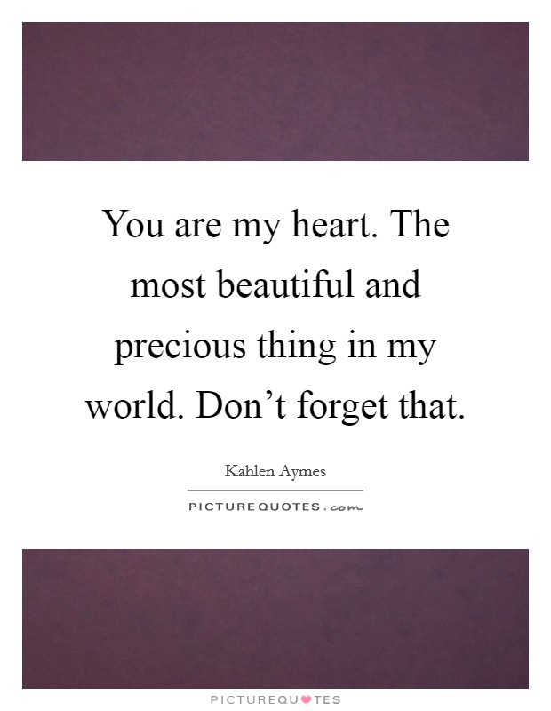 You are my heart. The most beautiful and precious thing in my world. Don't forget that Picture Quote #1