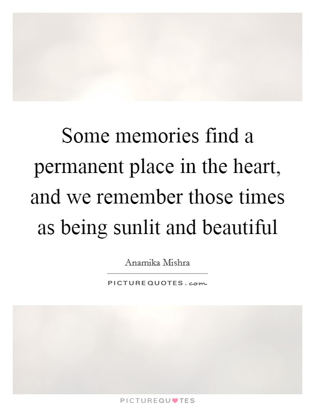 some memories a permanent place in the heart and we