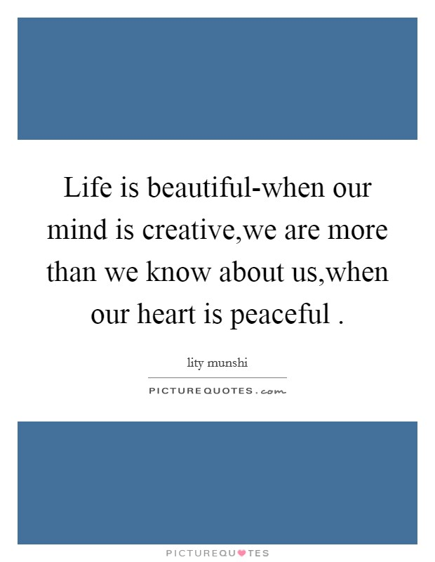 Life is beautiful-when our mind is creative,we are more than we know about us,when our heart is peaceful  Picture Quote #1
