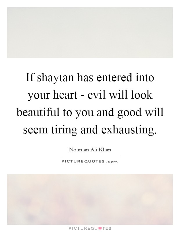 If shaytan has entered into your heart - evil will look beautiful to you and good will seem tiring and exhausting Picture Quote #1