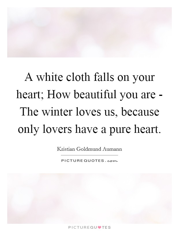 A white cloth falls on your heart; How beautiful you are - The winter loves us, because only lovers have a pure heart Picture Quote #1