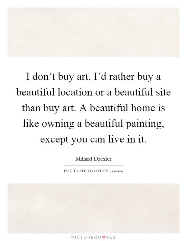 I don't buy art. I'd rather buy a beautiful location or a beautiful site than buy art. A beautiful home is like owning a beautiful painting, except you can live in it Picture Quote #1