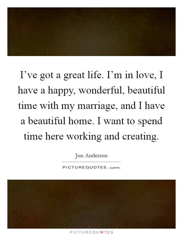 I've got a great life. I'm in love, I have a happy, wonderful, beautiful time with my marriage, and I have a beautiful home. I want to spend time here working and creating Picture Quote #1