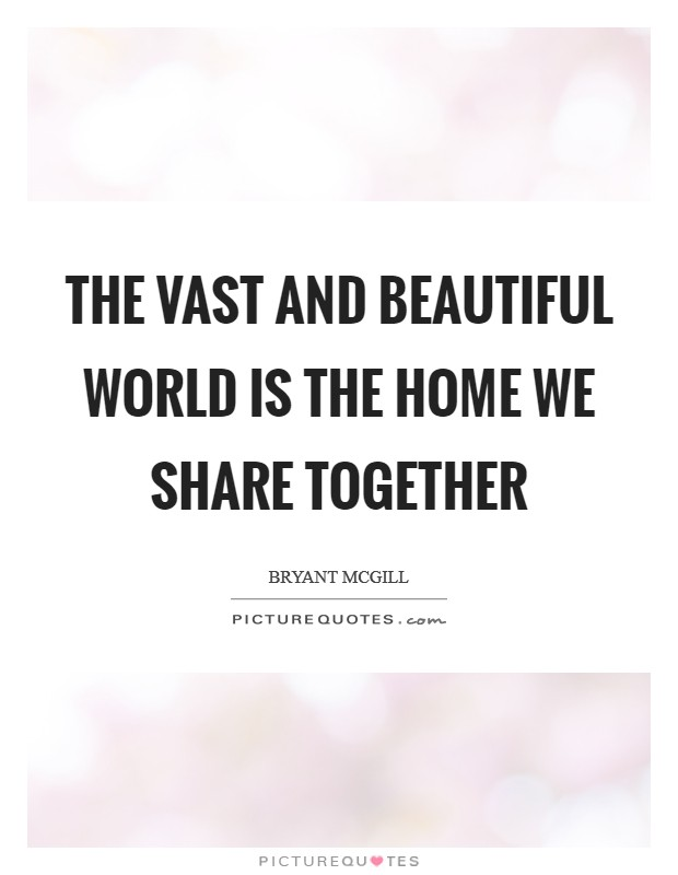 The vast and beautiful world is the home we share together Picture Quote #1