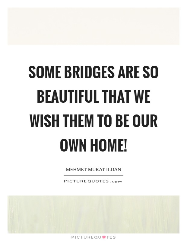 Some bridges are so beautiful that we wish them to be our own home! Picture Quote #1