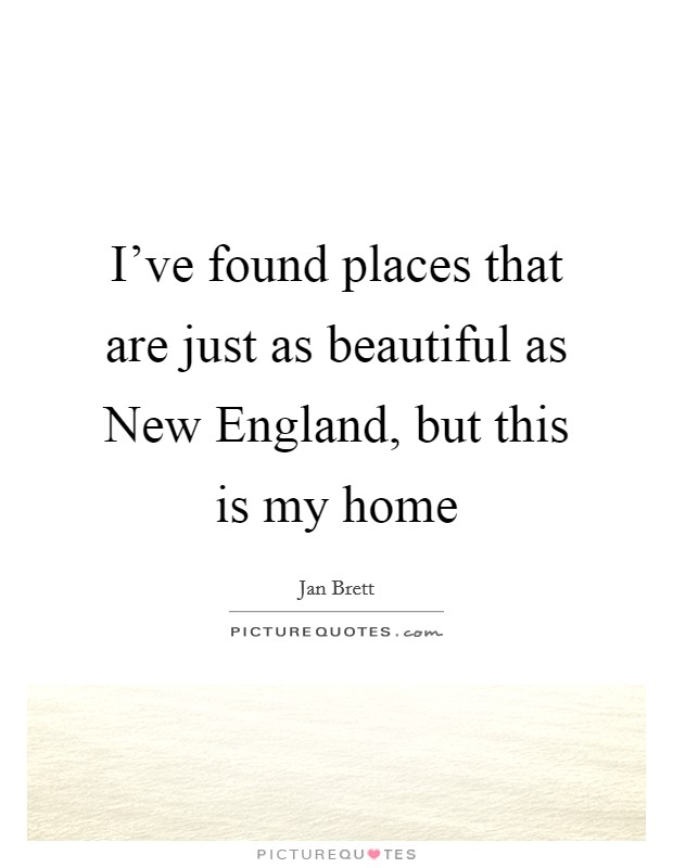 I've found places that are just as beautiful as New England, but this is my home Picture Quote #1